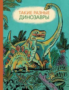 Такие разные динозавры: энциклопедия в картинках